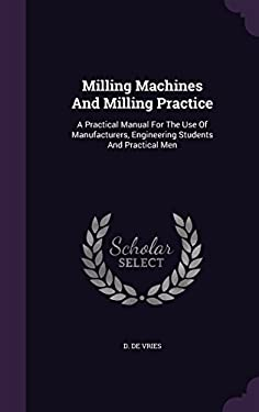 Milling Machines and Milling Practice: A Practical Manual for the Use of Manufacturers, Engineering Students and Practical Men