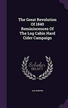 The Great Revolution of 1840 Reminiscences of the Log Cabin Hard Cider Campaign