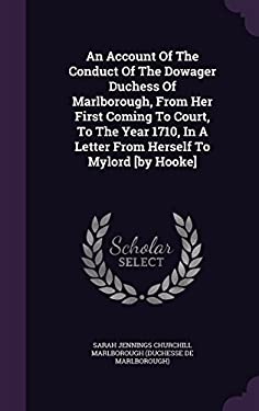 An Account of the Conduct of the Dowager Duchess of Marlborough, from Her First Coming to Court, to the Year 1710, in a Letter from Herself to Mylord