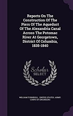 Reports on the Construction of the Piers of the Aqueduct of the Alexandria Canal Across the Potomac River at Georgetown, District of Columbia, 1835-18