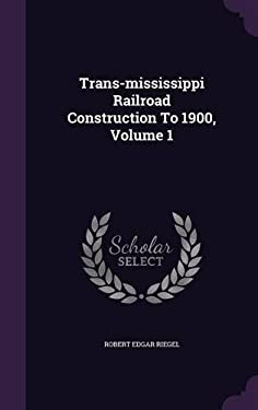 Trans-Mississippi Railroad Construction to 1900, Volume 1