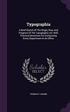 Typographia: A Brief Sketch of the Origin, Rise, and Progress of the Typographic Art: With Practical Directions for Conducting Every Department in an