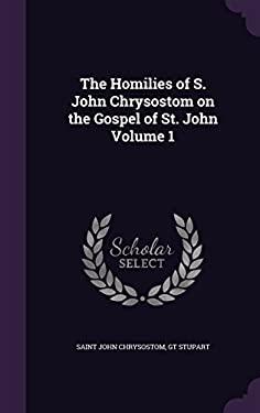 The Homilies of S. John Chrysostom on the Gospel of St. John Volume 1