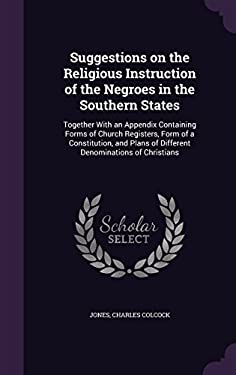 Suggestions on the Religious Instruction of the Negroes in the Southern States: Together with an Appendix Containing Forms of Church Registers, Form .