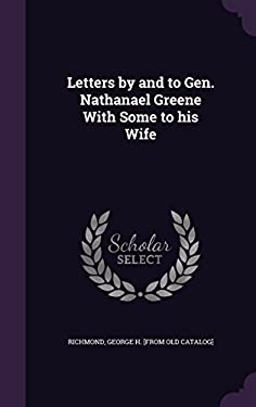 Letters by and to Gen. Nathanael Greene with Some to His Wife
