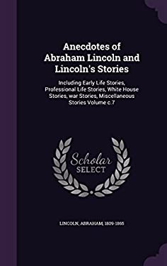 Anecdotes of Abraham Lincoln and Lincoln's Stories: Including Early Life Stories, Professional Life Stories, White House Stories, War Stories, Miscell