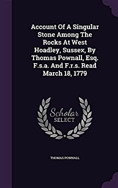 Account of a Singular Stone Among the Rocks at West Hoadley, Sussex, by Thomas Pownall, Esq. F.S.A. and F.R.S. Read March 18, 1779