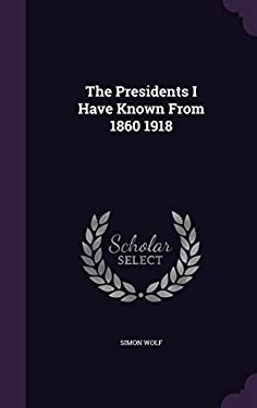 The Presidents I Have Known from 1860 1918