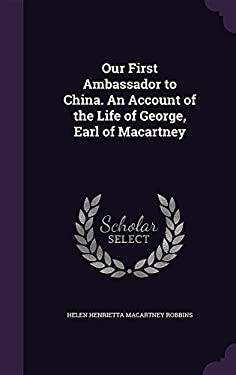 Our First Ambassador to China. an Account of the Life of George, Earl of Macartney