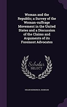 Woman and the Republic; A Survey of the Woman-Suffrage Movement in the United States and a Discussion of the Claims and Arguments of Its Foremost Advo