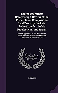 Sacred Literature; Comprising a Review of the Principles of Composition Laid Down by the Late Robert Lowth ... in His Praelections, and Isaiah: And an