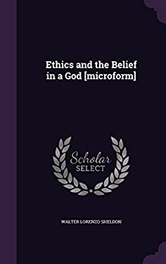Ethics and the Belief in a God [Microform]