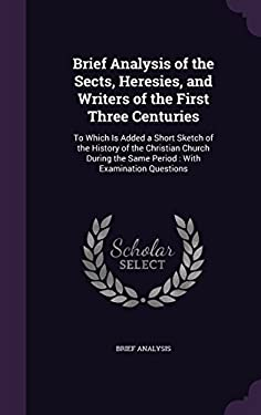 Brief Analysis of the Sects, Heresies, and Writers of the First Three Centuries: To Which Is Added a Short Sketch of the History of the Christian ...