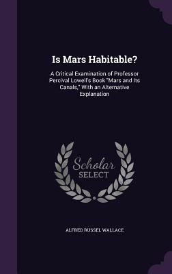Is Mars Habitable?: A Critical Examination of Professor Percival Lowell's Book Mars and Its Canals, with an Alternative Explanation