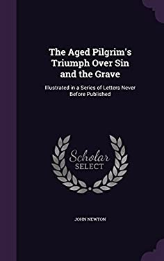 The Aged Pilgrim's Triumph Over Sin and the Grave: Illustrated in a Series of Letters Never Before Published