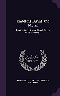 Emblems Divine and Moral: Together with Hieroglyphics of the Life of Man, Volume 1
