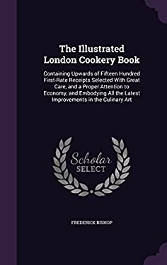 The Illustrated London Cookery Book: Containing Upwards of Fifteen Hundred First-Rate Receipts Selected with Great Care, and a Proper Attention to ...