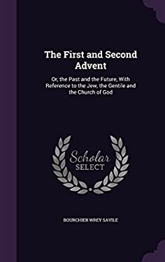The First and Second Advent: Or, the Past and the Future, with Reference to the Jew, the Gentile and the Church of God