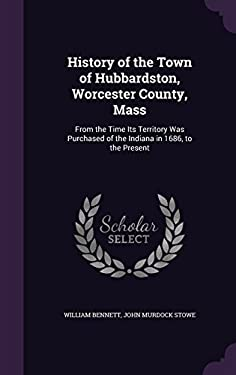 History of the Town of Hubbardston, Worcester County, Mass: From the Time Its Territory Was Purchased of the Indiana in 1686, to the Present
