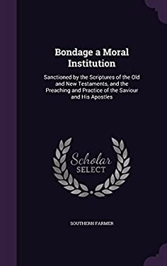 Bondage a Moral Institution: Sanctioned by the Scriptures of the Old and New Testaments, and the Preaching and Practice of the Saviour and His Apostle