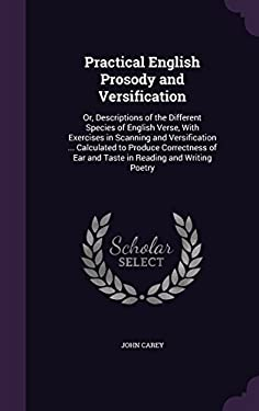 Practical English Prosody and Versification: Or, Descriptions of the Different Species of English Verse, with Exercises in Scanning and Versification