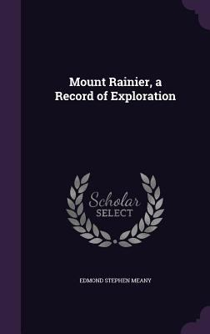 Mount Rainier, a Record of Exploration