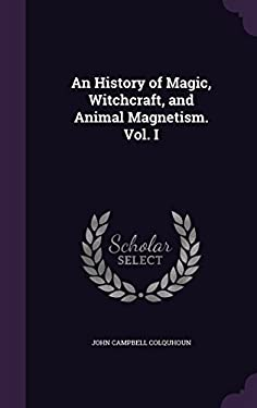 An History of Magic, Witchcraft, and Animal Magnetism. Vol. I