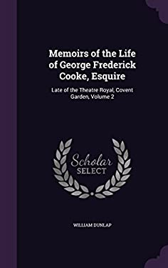 Memoirs of the Life of George Frederick Cooke, Esquire: Late of the Theatre Royal, Covent Garden, Volume 2