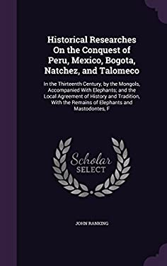 Historical Researches on the Conquest of Peru, Mexico, Bogota, Natchez, and Talomeco: In the Thirteenth Century, by the Mongols, Accompanied with ...