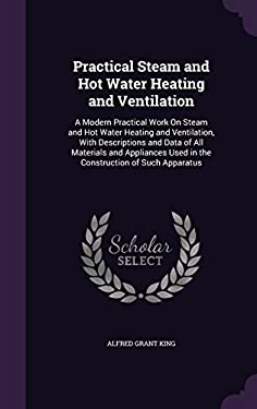 Practical Steam and Hot Water Heating and Ventilation: A Modern Practical Work on Steam and Hot Water Heating and Ventilation, with Descriptions and .