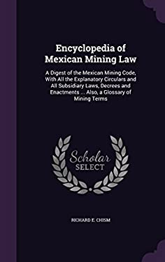 Encyclopedia of Mexican Mining Law: A Digest of the Mexican Mining Code, with All the Explanatory Circulars and All Subsidiary Laws, Decrees and Enact