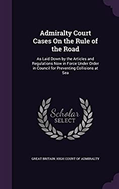 Admiralty Court Cases on the Rule of the Road: As Laid Down by the Articles and Regulations Now in Force Under Order in Council for Preventing Collisi