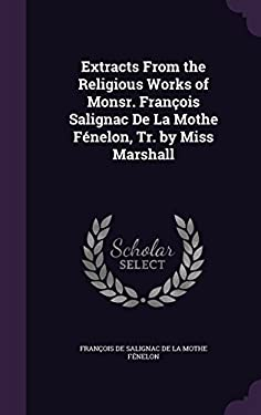Extracts from the Religious Works of Monsr. Francois Salignac de La Mothe Fenelon, Tr. by Miss Marshall