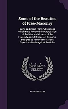 Some of the Beauties of Free-Masonry: Being an Extract from Publications Which Have Recieved the Approbation of the Wise and Virtuous of the ... the V