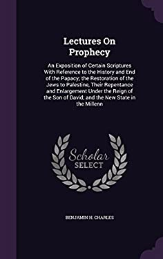 Lectures on Prophecy: An Exposition of Certain Scriptures with Reference to the History and End of the Papacy; The Restoration of the Jews to ... of D