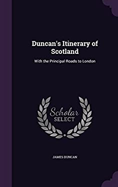 Duncan's Itinerary of Scotland: With the Principal Roads to London