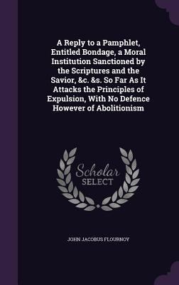 A Reply to a Pamphlet, Entitled Bondage, a Moral Institution Sanctioned by the Scriptures and the Savior, &C. &S. So Far as It Attacks the Principles