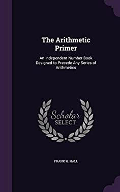 The Arithmetic Primer: An Independent Number Book Designed to Precede Any Series of Arithmetics