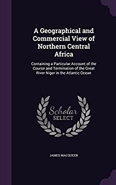 A Geographical and Commercial View of Northern Central Africa: Containing a Particular Account of the Course and Termination of the Great River Niger