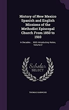 History of New Mexico Spanish and English Missions of the Methodist Episcopal Church from 1850 to 1910: In Decades ... with Introductory Notes, Volume