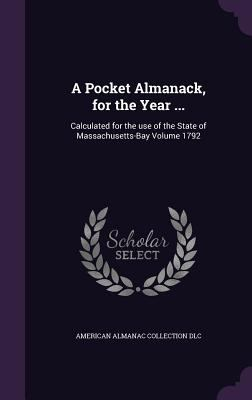 A Pocket Almanack, for the Year ...: Calculated for the Use of the State of Massachusetts-Bay Volume 1792