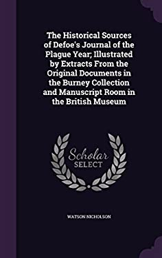 The Historical Sources of Defoe's Journal of the Plague Year; Illustrated by Extracts from the Original Documents in the Burney Collection and Manuscr