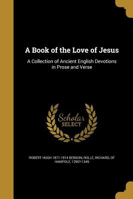 A Book of the Love of Jesus: A Collection of Ancient English Devotions in Prose and Verse