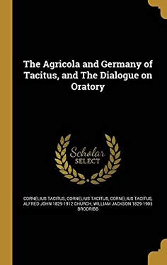 The Agricola and Germany of Tacitus, and the Dialogue on Oratory