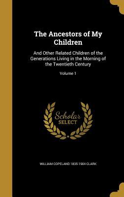 The Ancestors of My Children: And Other Related Children of the Generations Living in the Morning of the Twentieth Century; Volume 1