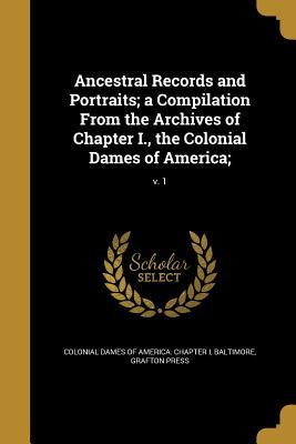 Ancestral Records and Portraits; A Compilation from the Archives of Chapter I., the Colonial Dames of America;; V. 1