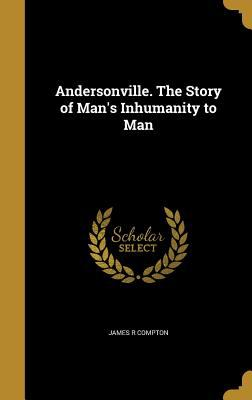 Andersonville. the Story of Man's Inhumanity to Man