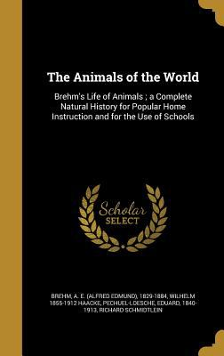 The Animals of the World: Brehm's Life of Animals; A Complete Natural History for Popular Home Instruction and for the Use of Schools
