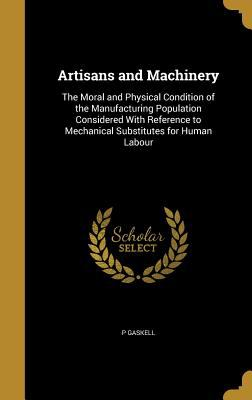 Artisans and Machinery: The Moral and Physical Condition of the Manufacturing Population Considered with Reference to Mechanical Substitutes for Human