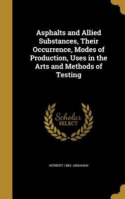 Asphalts and Allied Substances, Their Occurrence, Modes of Production, Uses in the Arts and Methods of Testing